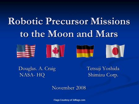 Flags Courtesy of 3dflags.com Robotic Precursor Missions to the Moon and Mars Douglas. A. Craig Tetsuji Yoshida NASA- HQ Shimizu Corp. November 2008.