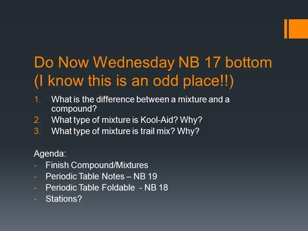 Do Now Wednesday NB 17 bottom (I know this is an odd place!!) 1.What is the difference between a mixture and a compound? 2.What type of mixture is Kool-Aid?