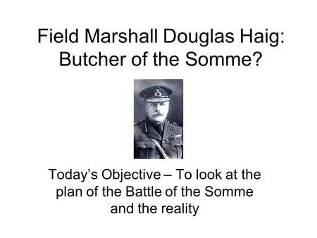 Field Marshall Douglas Haig: Butcher of the Somme? Today's Objective – To look at the plan of the Battle of the Somme and the reality.