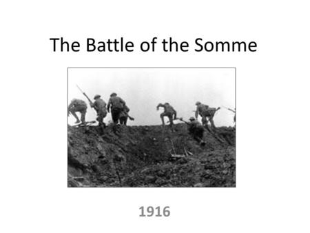 The Battle of the Somme 1916. Where and Why? The Somme is a river in northern France The British were trying to force themselves through what they believed.