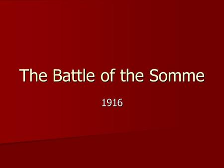 The Battle of the Somme 1916. The Somme July 1, 1916 – November 18, 1916 July 1, 1916 – November 18, 1916 Attack along a 30 km front Attack along a 30.