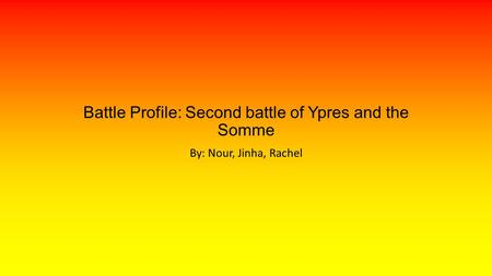 Battle Profile: Second battle of Ypres and the Somme By: Nour, Jinha, Rachel.