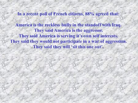 In a recent poll of French citizens, 88% agreed that: America is the reckless bully in the standoff with Iraq. They said America is the aggressor. They.