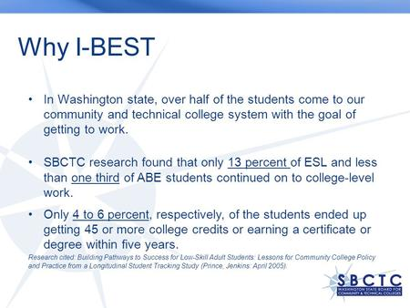Why I-BEST In Washington state, over half of the students come to our community and technical college system with the goal of getting to work. SBCTC research.