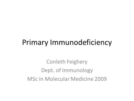 Primary Immunodeficiency Conleth Feighery Dept. of Immunology MSc in Molecular Medicine 2009.