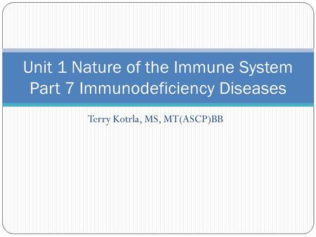 Terry Kotrla, MS, MT(ASCP)BB Unit 1 Nature of the Immune System Part 7 Immunodeficiency Diseases.
