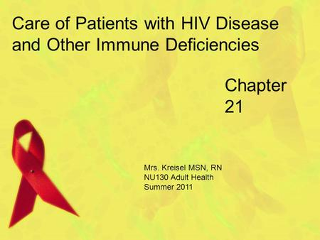Chapter 21 Care of Patients with HIV Disease and Other Immune Deficiencies Mrs. Kreisel MSN, RN NU130 Adult Health Summer 2011.