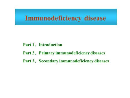 Part 1 、 Introduction Part 2 、 Primary immunodeficiency diseases Part 3 、 Secondary immunodeficiency diseases Immunodeficiency disease.