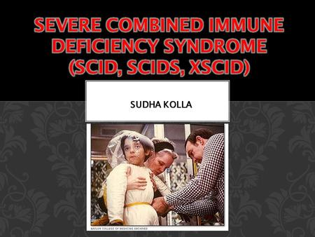 "SUDHA KOLLA. HISTORY ""Bubbly boy disease"" ""Bubbly boy disease"" Known and discovered in 1970's and 80's Known and discovered in 1970's and 80's David Vetter."