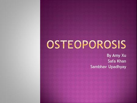 By Amy Xu Safa Khan Sambhav Upadhyay.  Osteoporosis is a disease in which the bones become brittle and are more likely to break  This is caused by lack.