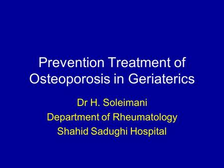 Prevention Treatment of Osteoporosis in Geriaterics Dr H. Soleimani Department of Rheumatology Shahid Sadughi Hospital.