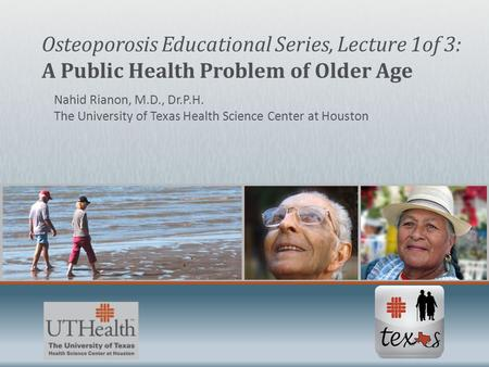 Nahid Rianon, M.D., Dr.P.H. The University of Texas Health Science Center at Houston Osteoporosis Educational Series, Lecture 1of 3: A Public Health Problem.