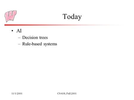 11/1/2001CS 638, Fall 2001 Today AI –Decision trees –Rule-based systems.