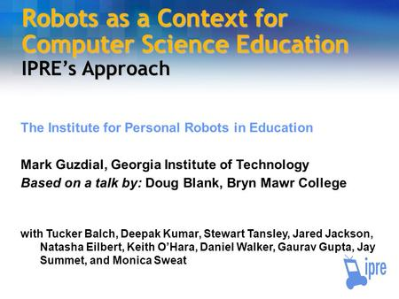 Robots as a Context for Computer Science Education IPRE's Approach The Institute for Personal Robots in Education Mark Guzdial, Georgia Institute of Technology.