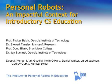 Personal Robots: An Impactful Context for Introductory CS Education Prof. Tucker Balch, Georgia Institute of Technology Dr. Stewart Tansley, Microsoft.