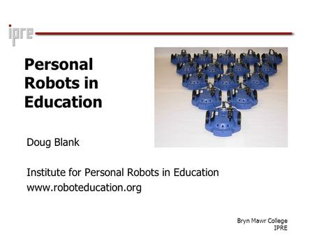 Bryn Mawr College IPRE Personal Robots in Education Doug Blank Institute for Personal Robots in Education www.roboteducation.org.