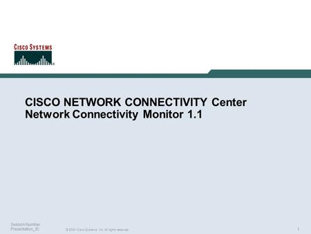 1 © 2004 Cisco Systems, Inc. All rights reserved. Session Number Presentation_ID CISCO NETWORK CONNECTIVITY Center Network Connectivity Monitor 1.1.