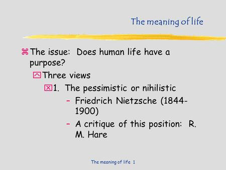 The meaning of life 1 The meaning of life zThe issue: Does human life have a purpose? yThree views x1. The pessimistic or nihilistic –Friedrich Nietzsche.