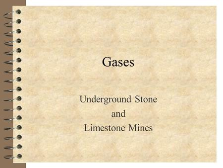 Gases Underground Stone and Limestone Mines Objectives 4 Identify mine gases 4 Describe the hazards of mine gases 4 Explain the effects of gas exposures.