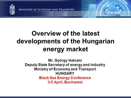 Overview of the latest developments of the Hungarian energy market Mr. György Hatvani Deputy State Secretary of energy and industry Ministry of Economy.