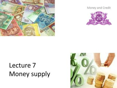 Lecture 7 Money supply Money and Credit. Content 1. Money supply 1.1. Concept of money supply 1.2. Formation of the money supply and its factors 2. The.