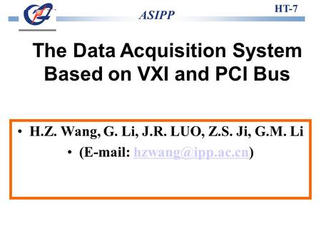 The Data Acquisition System Based on VXI and PCI Bus HT-7 ASIPP H.Z. Wang, G. Li, J.R. LUO, Z.S. Ji, G.M. Li (