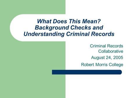 What Does This Mean? Background Checks and Understanding Criminal Records Criminal Records Collaborative August 24, 2005 Robert Morris College.