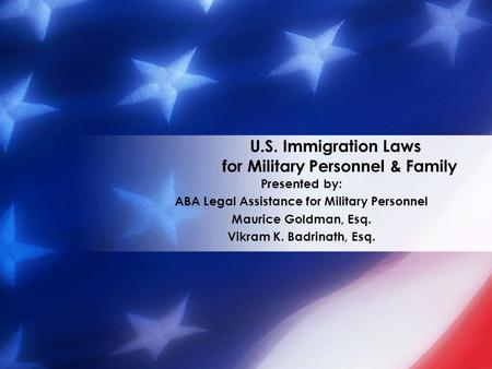 U.S. Immigration Laws for Military Personnel & Family Presented by: ABA Legal Assistance for Military Personnel Maurice Goldman, Esq. Vikram K. Badrinath,