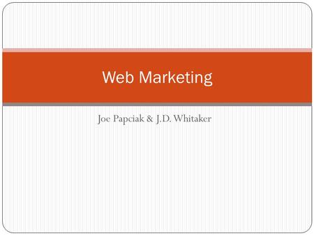 Joe Papciak & J.D. Whitaker Web Marketing. Roles Already established as 'Co-Leaders' and 'Team Members' Assigned according to preference and ability.