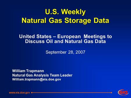 U.S. Weekly Natural Gas Storage Data United States – European Meetings to Discuss Oil and Natural Gas Data September 28, 2007 William Trapmann Natural.
