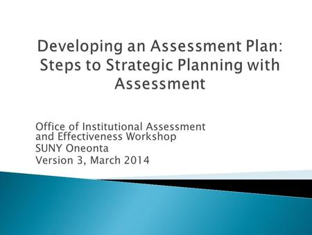 Office of Institutional Assessment and Effectiveness Workshop SUNY Oneonta Version 3, March 2014.