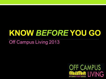 KNOW BEFORE YOU GO Off Campus Living 2013. OVERVIEW Homework Smart Tenants Good Realtors Good Landlords The Search.