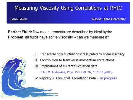 Perfect Fluid: flow measurements are described by ideal hydro Problem: all fluids have some viscosity -- can we measure it? I. Transverse flow fluctuations: