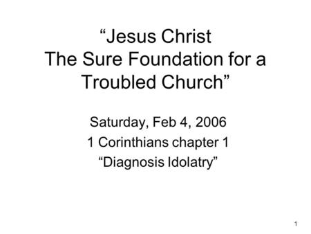 "1 ""Jesus Christ The Sure Foundation for a Troubled Church"" Saturday, Feb 4, 2006 1 Corinthians chapter 1 ""Diagnosis Idolatry"""