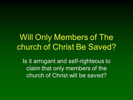 Will Only Members of The church of Christ Be Saved? Is it arrogant and self-righteous to claim that only members of the church of Christ will be saved?