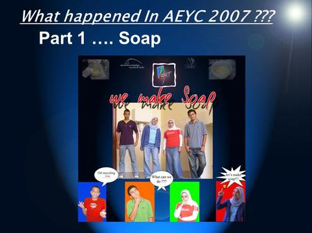 ً What happened In AEYC 2007 ??? Part 1 …. Soap. Part 2 in our project For a clean... and renewable energy.