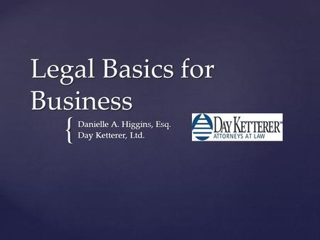 { Legal Basics for Business Danielle A. Higgins, Esq. Day Ketterer, Ltd.