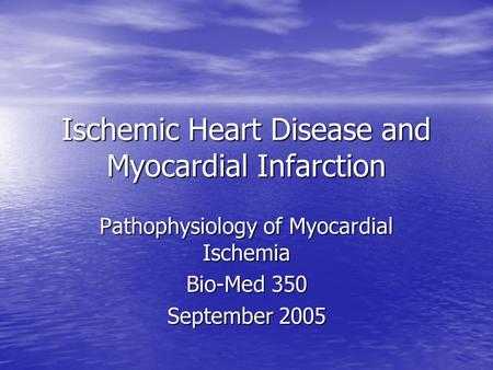 Ischemic Heart Disease and Myocardial Infarction Pathophysiology of Myocardial Ischemia Bio-Med 350 September 2005.