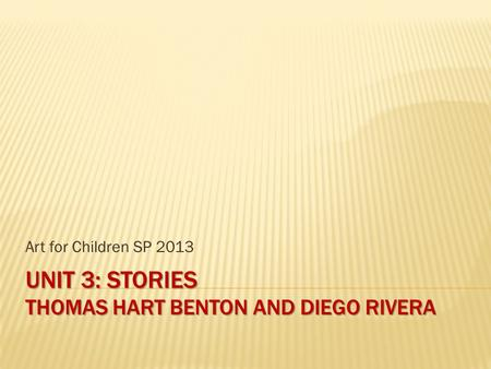 UNIT 3: STORIES THOMAS HART BENTON AND DIEGO RIVERA Art for Children SP 2013.
