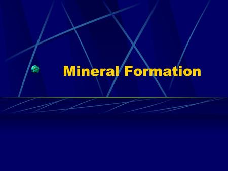 Mineral Formation. Methods of Formation Crystals may form from magma cooling Cools slow = large crystals Cools quickly = small crystals Confined space.