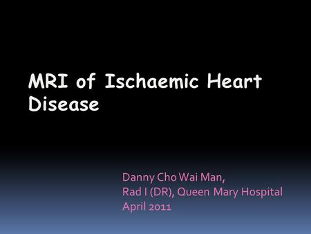 Danny Cho Wai Man, Rad I (DR), Queen Mary Hospital April 2011.