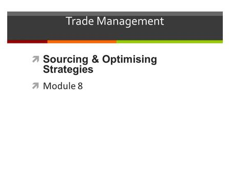 Trade Management  Sourcing & Optimising Strategies  Module 8.