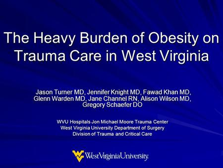 The Heavy Burden of Obesity on Trauma Care in West Virginia Jason Turner MD, Jennifer Knight MD, Fawad Khan MD, Glenn Warden MD, Jane Channel RN, Alison.