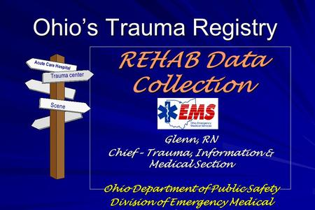 Ohio's Trauma Registry REHAB Data Collection Glenn, RN Chief – Trauma, Information & Medical Section Ohio Department of Public Safety Division of Emergency.