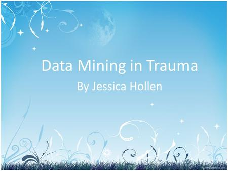 Data Mining in Trauma By Jessica Hollen. Data Mining Objectives Define Data Mining List and describe hardware and software Identify, describe and review.