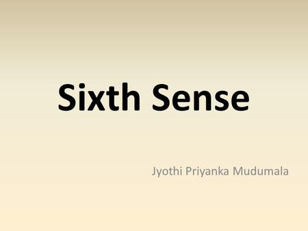 Sixth Sense Jyothi Priyanka Mudumala. Intro... Ever wondered taking a photo with just the fingers. Ever wondered calling home with just the hands and.