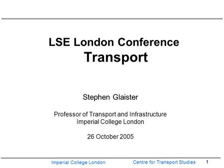 Imperial College London 1 Centre for Transport Studies LSE London Conference Transport Stephen Glaister Professor of Transport and Infrastructure Imperial.