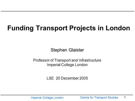 Imperial College London 1 Centre for Transport Studies Funding Transport Projects in London Stephen Glaister Professor of Transport and Infrastructure.
