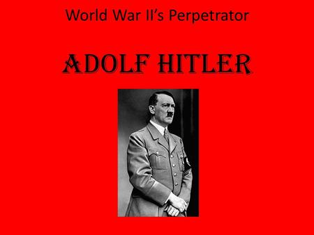 World War II's Perpetrator Adolf Hitler. How did Adolf Hitler cause World War II?