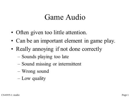 CS4995-1: AudioPage 1 Game Audio Often given too little attention. Can be an important element in game play. Really annoying if not done correctly –Sounds.